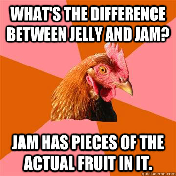 What's the difference between jelly and jam? Jam has pieces of the actual fruit in it.  Anti-Joke Chicken