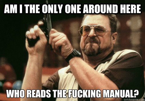 AM I THE ONLY ONE AROUND HERE WHO READS THE FUCKING MANUAL? - AM I THE ONLY ONE AROUND HERE WHO READS THE FUCKING MANUAL?  Am I the only one