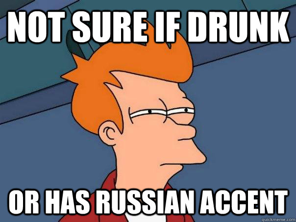 Not sure if drunk or has Russian accent  - Not sure if drunk or has Russian accent   Futurama Fry