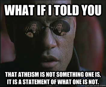 What if i told you That atheism is not something one is, it is a statement of what one is not.