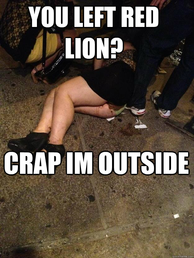YOU LEFT RED LION? CRAP IM OUTSIDE
