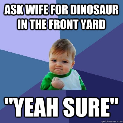 Ask wife for dinosaur in the front yard