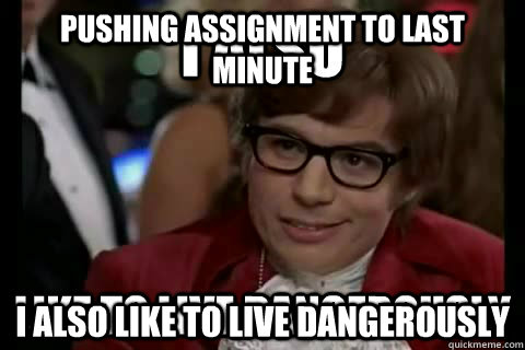 Pushing assignment to last minute I also like to live dangerously  I also like to live dangerously