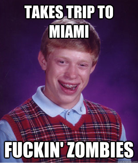 Takes Trip to Miami Fuckin' zombies - Takes Trip to Miami Fuckin' zombies  Bad Luck Brian
