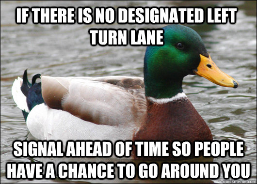 if there is no designated left turn lane signal ahead of time so people have a chance to go around you - if there is no designated left turn lane signal ahead of time so people have a chance to go around you  Actual Advice Mallard