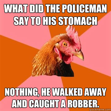 what did the policeman say to his stomach nothing, he walked away and caught a robber.  Anti-Joke Chicken