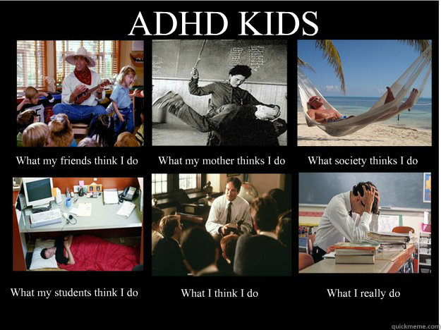 Adhd Kids What My Friends Think I Do What My Mother Thinks