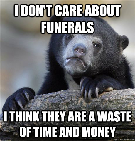 I don't care about funerals I think they are a waste of time and money - I don't care about funerals I think they are a waste of time and money  Confession Bear