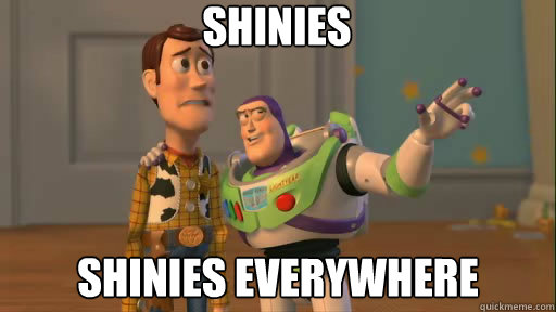 Shinies Shinies everywhere - Shinies Shinies everywhere  Everywhere