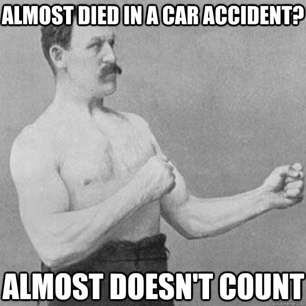 almost died in a car accident? ALMOST DOESN'T COUNT - almost died in a car accident? ALMOST DOESN'T COUNT  overly manly man