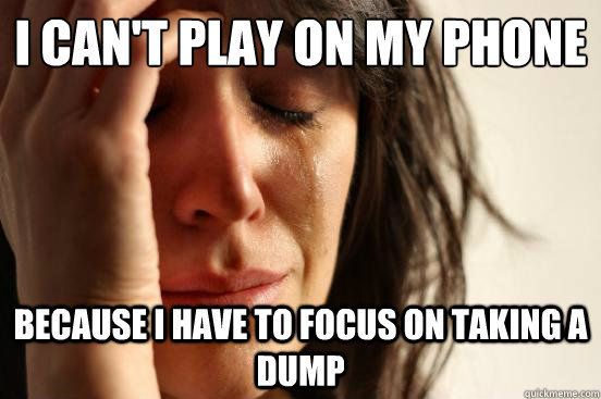 i can't play on my phone Because I have to focus on taking a dump - i can't play on my phone Because I have to focus on taking a dump  First World Problems