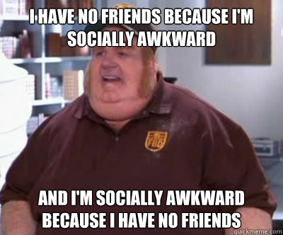 I have no friends because I'm socially awkward and i'm socially awkward because i have no friends