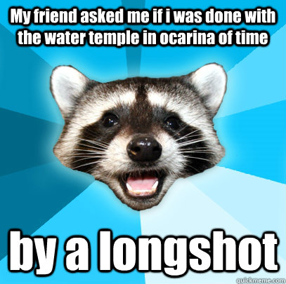 e051ebdd82be1ed3570fe79c01cd91767211650cf245b17b41b82b2b2279cb45 my friend asked me if i was done with the water temple in ocarina,Water Temple Meme