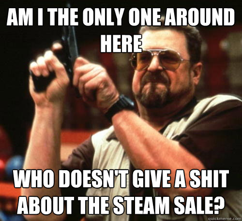 Am i the only one around here who doesn't give a shit about the steam sale? - Am i the only one around here who doesn't give a shit about the steam sale?  Am I The Only One Around Here