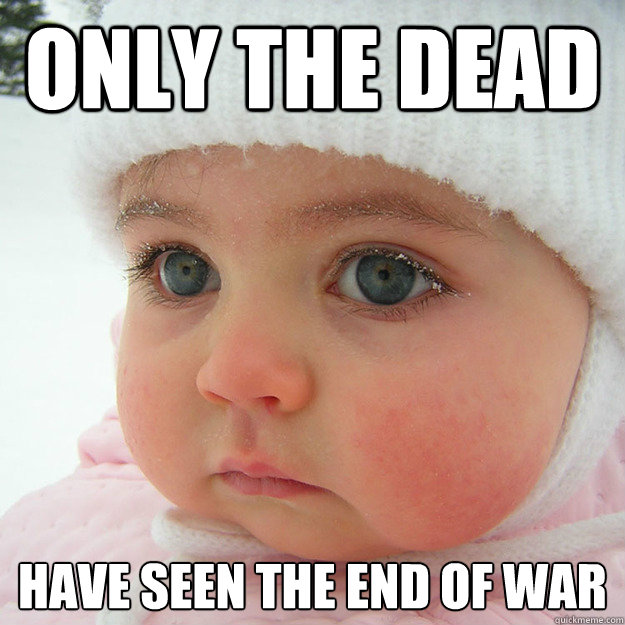 only the dead have seen the end of war  Jaded Baby