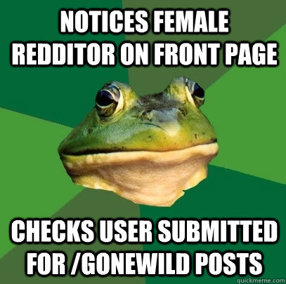 Notices female redditor on front page checks user submitted for /gonewild posts - Notices female redditor on front page checks user submitted for /gonewild posts  Foul Bachelor Frog