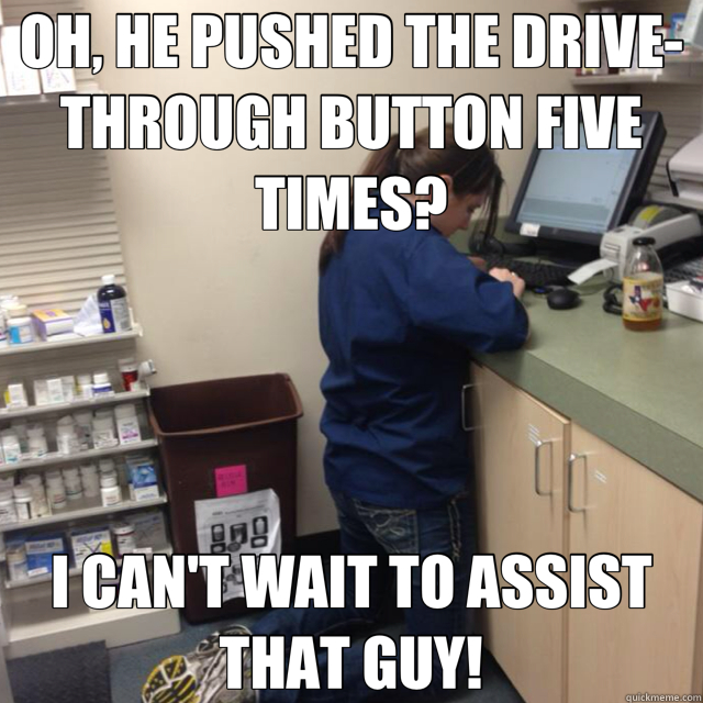 OH, HE PUSHED THE DRIVE-THROUGH BUTTON FIVE TIMES? I CAN'T WAIT TO ASSIST THAT GUY!