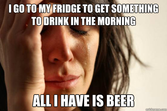 I go to my fridge to get something to drink in the morning All I have is beer - I go to my fridge to get something to drink in the morning All I have is beer  First World Problems