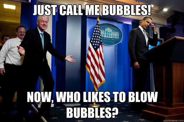 Just call me Bubbles! Now, who likes to blow bubbles? - Just call me Bubbles! Now, who likes to blow bubbles?  Inappropriate Timing Bill Clinton
