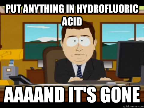 Put anything in hydrofluoric acid Aaaand it's gone