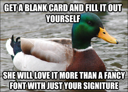 Get a blank card and fill it out yourself she will love it more than a fancy font with just your signiture - Get a blank card and fill it out yourself she will love it more than a fancy font with just your signiture  Actual Advice Mallard