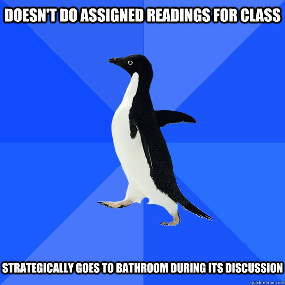 Doesn't do assigned readings for class strategically goes to bathroom during its discussion - Doesn't do assigned readings for class strategically goes to bathroom during its discussion  Socially Awkward Penguin