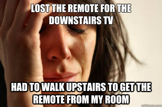 Lost the remote for the  downstairs tv Had to walk upstairs to get the remote from my room - Lost the remote for the  downstairs tv Had to walk upstairs to get the remote from my room  First World Problems