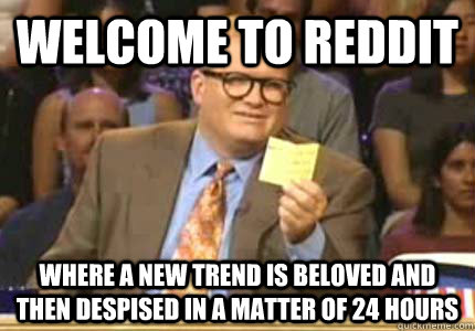 Welcome to Reddit Where a new trend is beloved and then despised in a matter of 24 hours - Welcome to Reddit Where a new trend is beloved and then despised in a matter of 24 hours  Whose Line