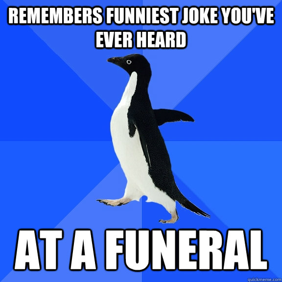Remembers funniest joke you've ever heard at a funeral - Remembers funniest joke you've ever heard at a funeral  Socially Awkward Penguin