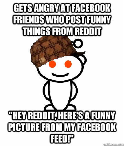 GETS ANGRY AT FACEBOOK FRIENDS WHO POST FUNNY THINGS FROM REDDIT