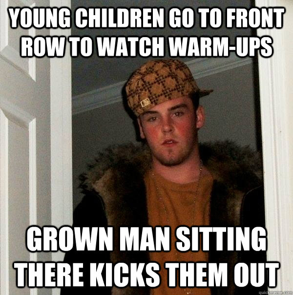 young children go to front row to watch warm-ups grown man sitting there kicks them out - young children go to front row to watch warm-ups grown man sitting there kicks them out  Scumbag Steve