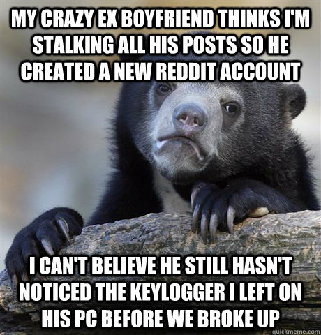 My crazy ex boyfriend thinks i'm stalking all his posts so he created a new reddit account i can't believe he still hasn't noticed the keylogger I left on his pc before we broke up - My crazy ex boyfriend thinks i'm stalking all his posts so he created a new reddit account i can't believe he still hasn't noticed the keylogger I left on his pc before we broke up  confessionbear