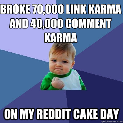 Broke 70,000 link karma and 40,000 comment karma on my ...