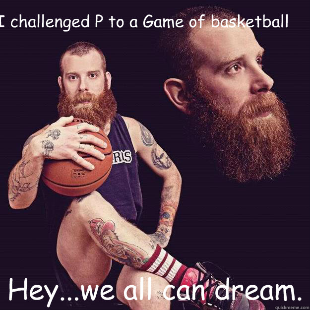I challenged P to a Game of basketball Hey...we all can dream.