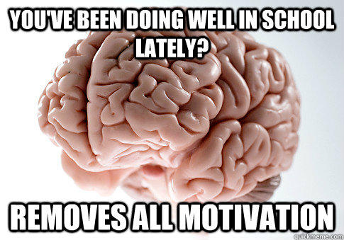 You've been doing well in school lately? Removes all motivation - You've been doing well in school lately? Removes all motivation  Scumbag Brain