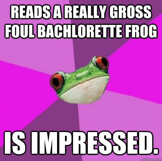 Reads a really gross Foul Bachlorette Frog Is impressed.