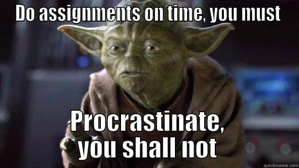 DO ASSIGNMENTS ON TIME, YOU MUST PROCRASTINATE, YOU SHALL NOT True dat, Yoda.