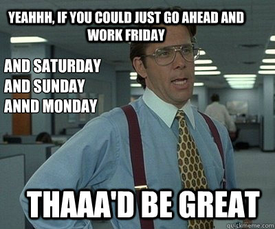 Thaaa'd be great Yeahhh, if you could just go ahead and work Friday And Saturday And Sunday Annd Monday