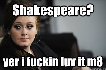 Shakespeare? yer i fuckin luv it m8