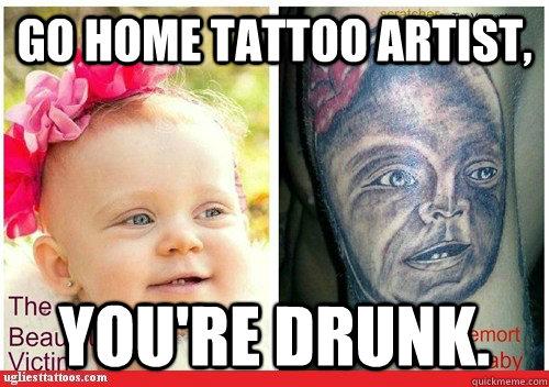 Go Home Tattoo Artist You Re Drunk Tattoo Quickmeme