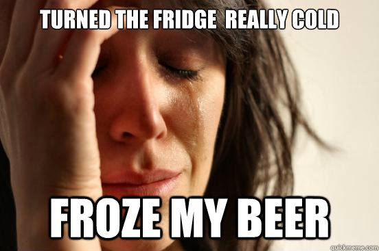 Turned the fridge  really cold Froze my beer - Turned the fridge  really cold Froze my beer  First World Problems