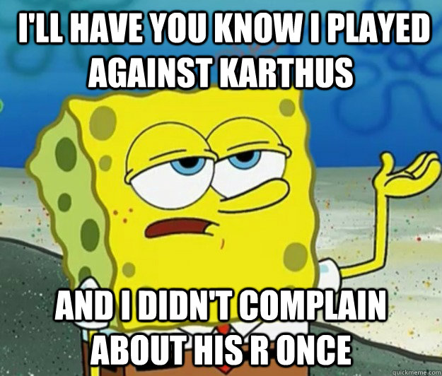 I'll have you know i played against Karthus and i didn't complain about his r once -  I'll have you know i played against Karthus and i didn't complain about his r once  Tough Spongebob