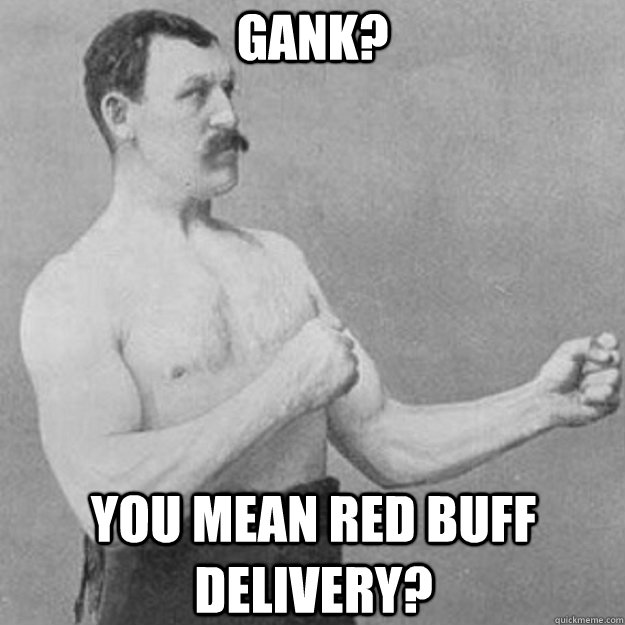 Gank? You mean red buff delivery? - Gank? You mean red buff delivery?  overly manly man