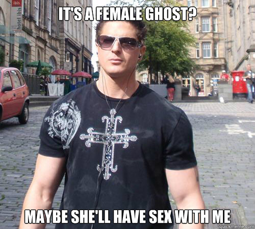 It's a female ghost? Maybe she'll have sex with me  Douchebag Ghost Hunter