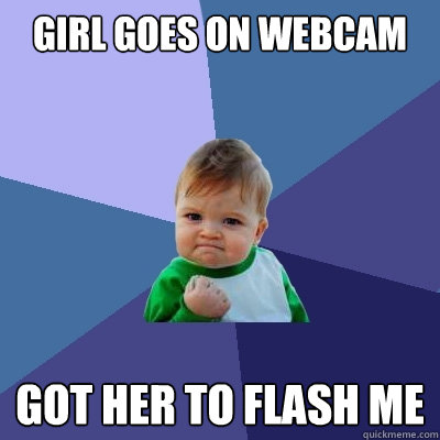 Girl goes on webcam Got her to flash me  Success Kid