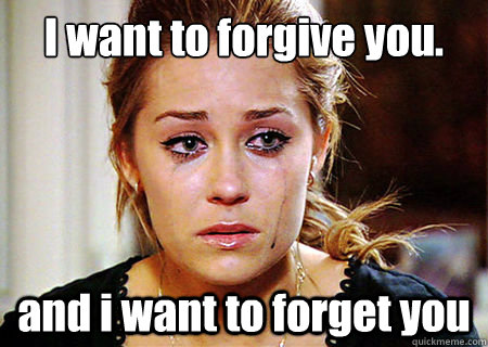 e07a643cd2bb434ef2575aa763b794c56bc78d38dd947c0bd7dd500c4324cd95 i want to forgive you and i want to forget you lauren conrad,I Forgive You Meme