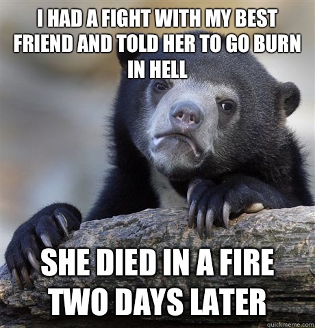 I had a fight with my best friend and told her to go burn in hell She died in a fire two days later - I had a fight with my best friend and told her to go burn in hell She died in a fire two days later  Confession Bear