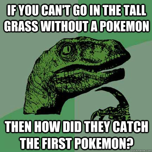 If you can't go in the tall grass without a pokemon then how did they catch the first pokemon? - If you can't go in the tall grass without a pokemon then how did they catch the first pokemon?  Philosoraptor