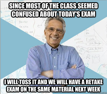 Since most of the class seemed confused about today's exam I will toss it and we will have a retake exam on the same material next week - Since most of the class seemed confused about today's exam I will toss it and we will have a retake exam on the same material next week  Good guy professor