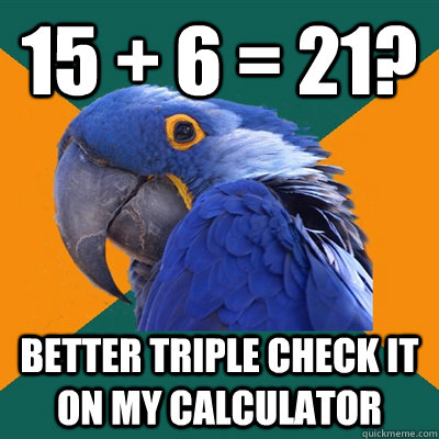 15 + 6 = 21? better triple check it on my calculator  - 15 + 6 = 21? better triple check it on my calculator   Paranoid Parrot